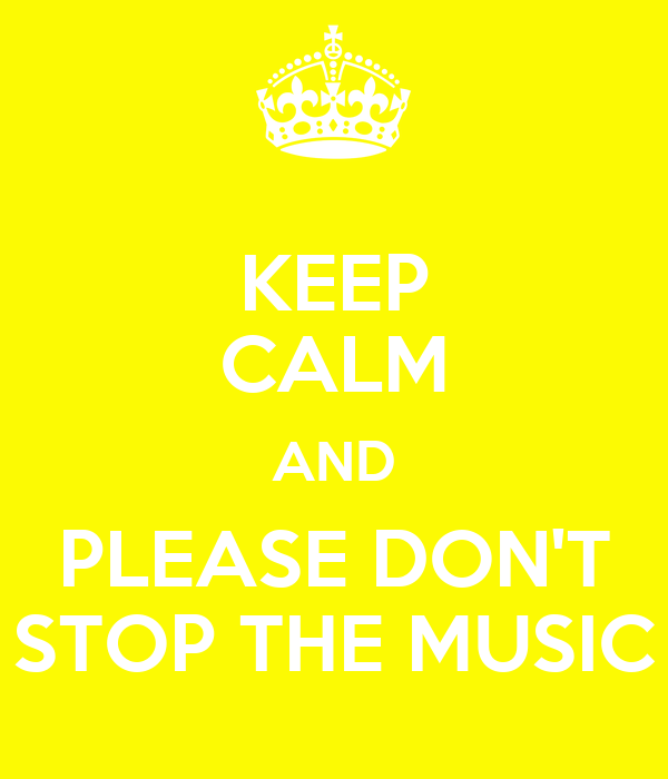 KEEP CALM AND PLEASE DON'T STOP THE MUSIC
