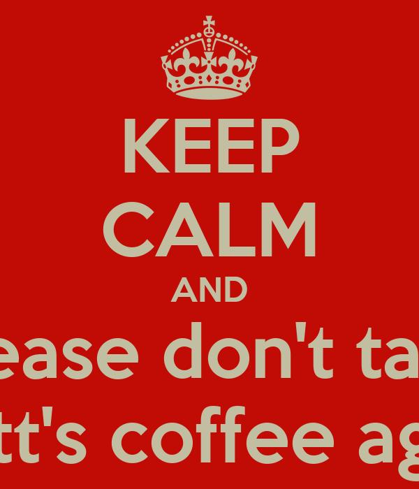KEEP CALM AND please don't take matt's coffee again