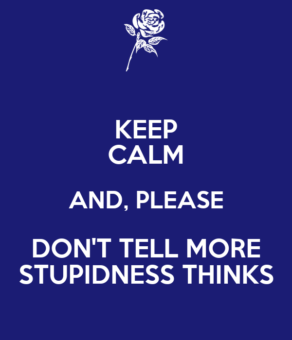 KEEP CALM AND, PLEASE DON'T TELL MORE STUPIDNESS THINKS