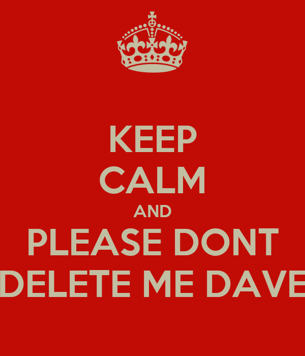 KEEP CALM AND PLEASE DONT DELETE ME DAVE