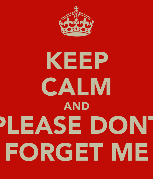 KEEP CALM AND PLEASE DONT FORGET ME