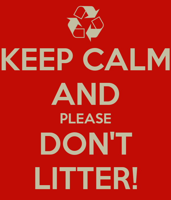 KEEP CALM AND PLEASE DON'T LITTER!