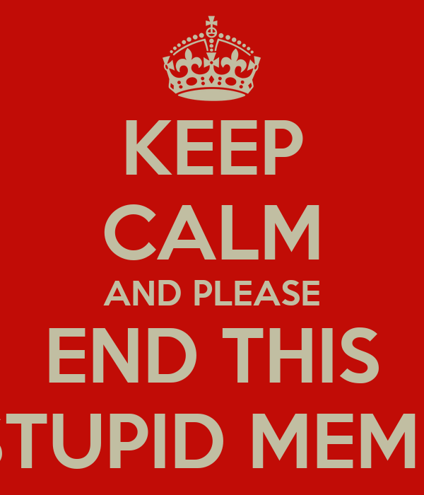 KEEP CALM AND PLEASE END THIS STUPID MEME