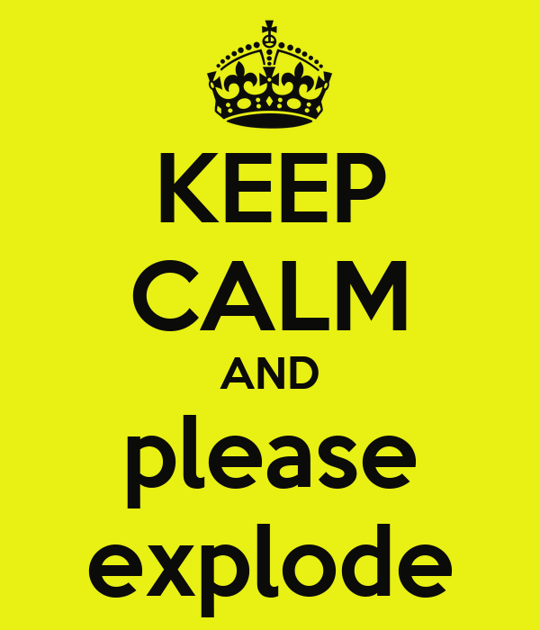 KEEP CALM AND please explode