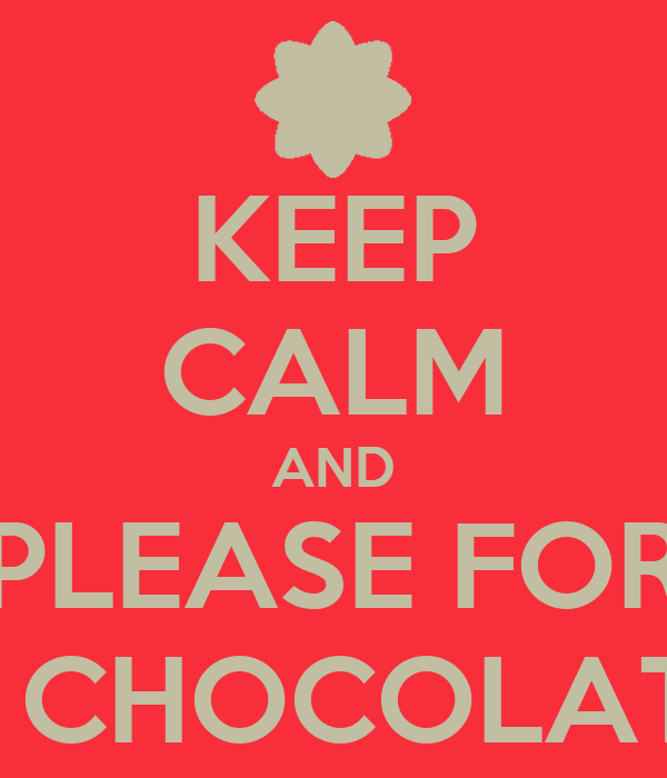 KEEP CALM AND PLEASE FOR A CHOCOLATE