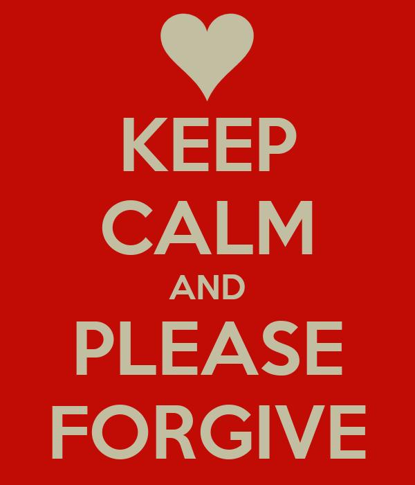 KEEP CALM AND PLEASE FORGIVE
