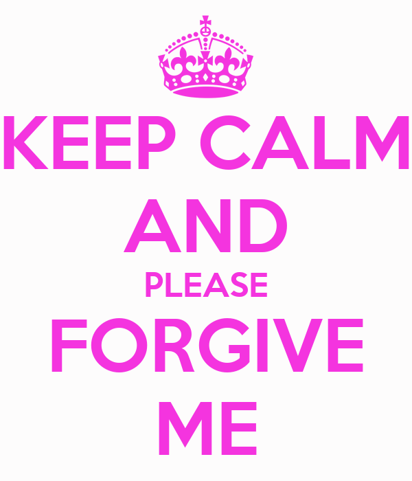 KEEP CALM AND PLEASE FORGIVE ME
