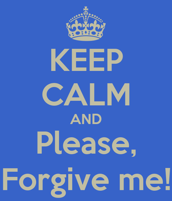 KEEP CALM AND Please,  Forgive me!