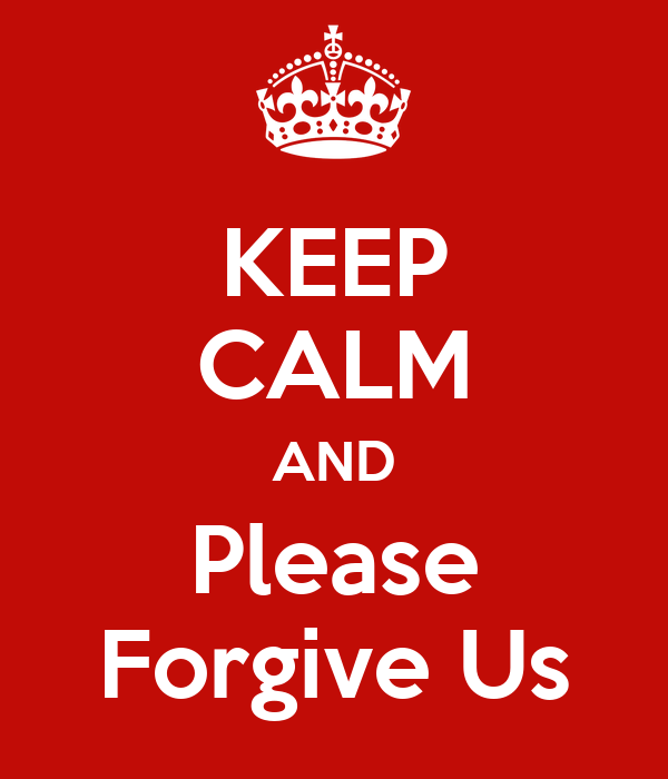 KEEP CALM AND Please Forgive Us