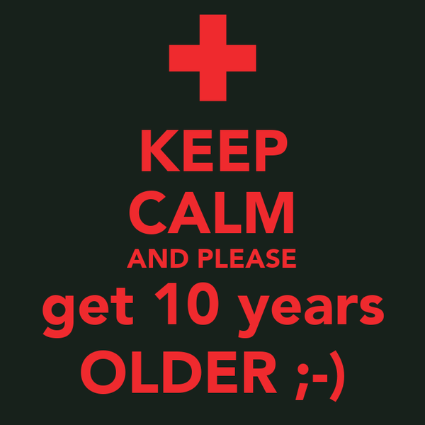 KEEP CALM AND PLEASE get 10 years OLDER ;-)