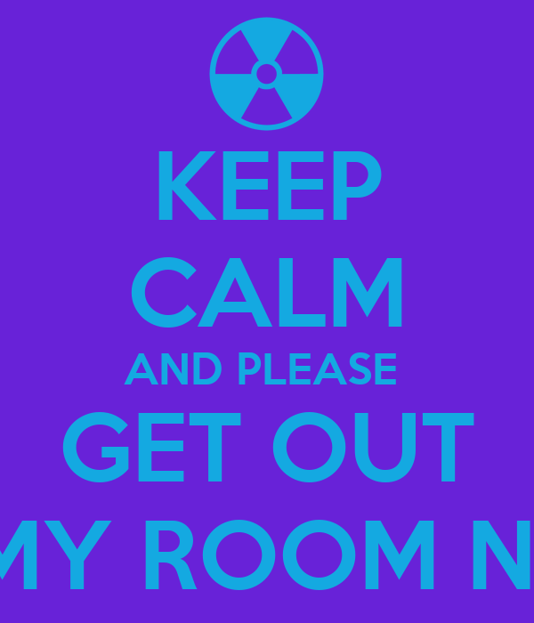 KEEP CALM AND PLEASE  GET OUT OF MY ROOM NOW!