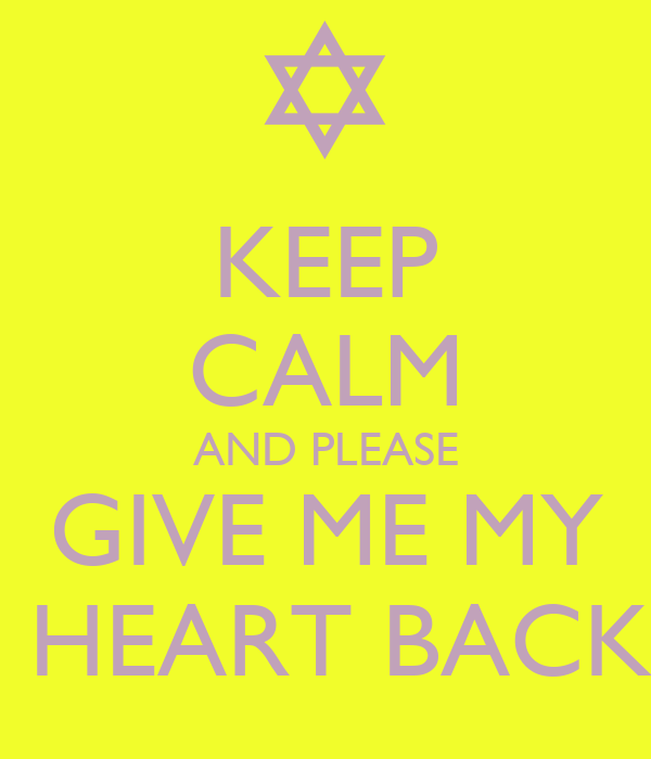 KEEP CALM AND PLEASE GIVE ME MY  HEART BACK
