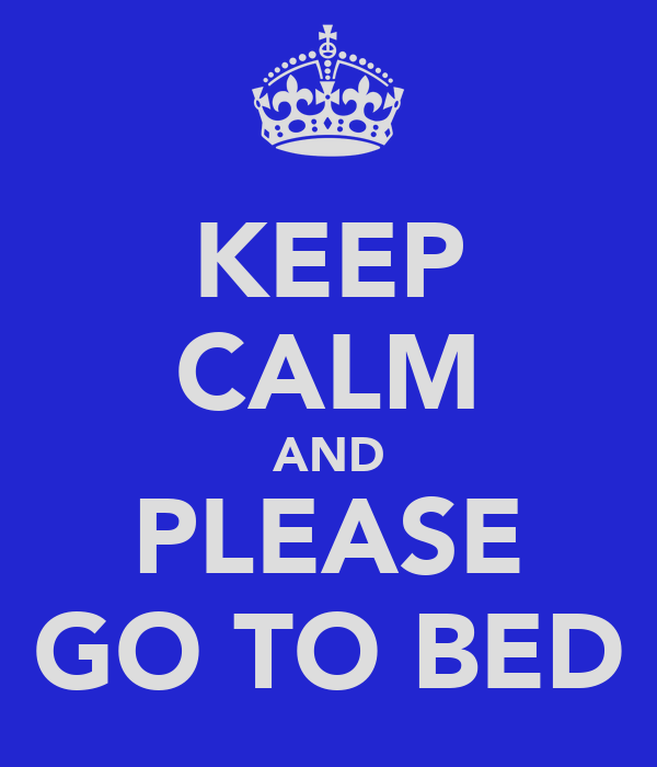KEEP CALM AND PLEASE GO TO BED