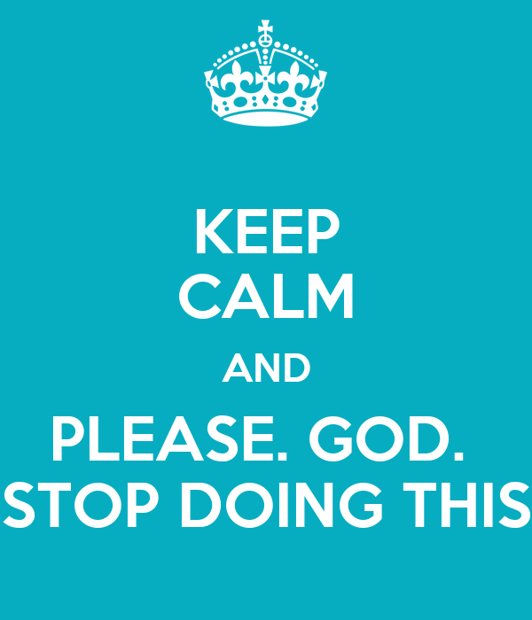 KEEP CALM AND PLEASE. GOD.  STOP DOING THIS