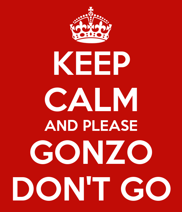 KEEP CALM AND PLEASE GONZO DON'T GO