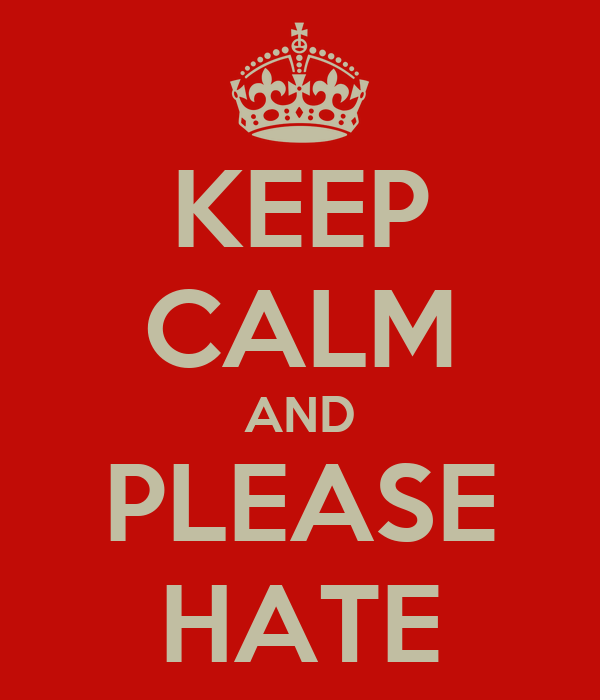 KEEP CALM AND PLEASE HATE