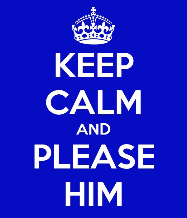 KEEP CALM AND PLEASE HIM