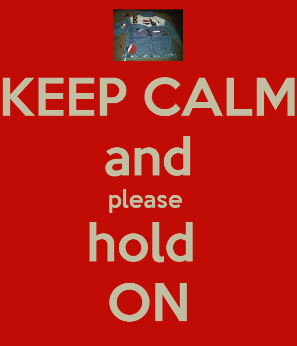 KEEP CALM and please  hold  ON