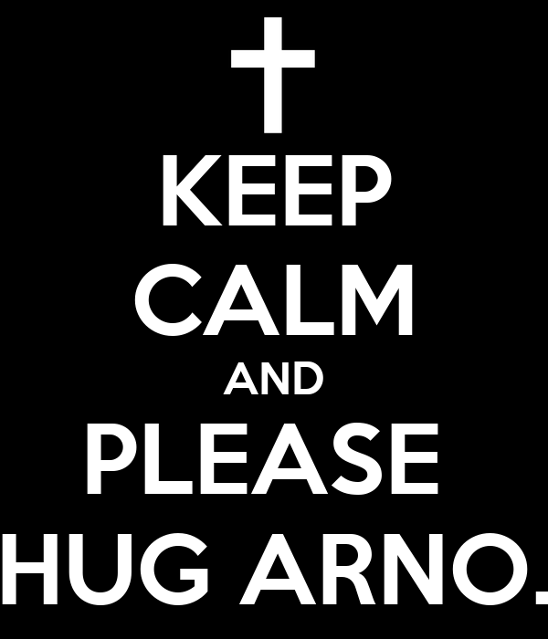 KEEP CALM AND PLEASE  HUG ARNO.