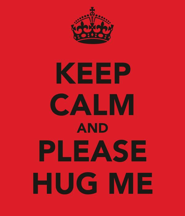 KEEP CALM AND PLEASE HUG ME