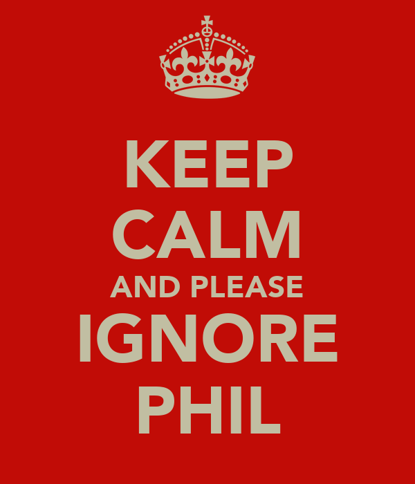 KEEP CALM AND PLEASE IGNORE PHIL