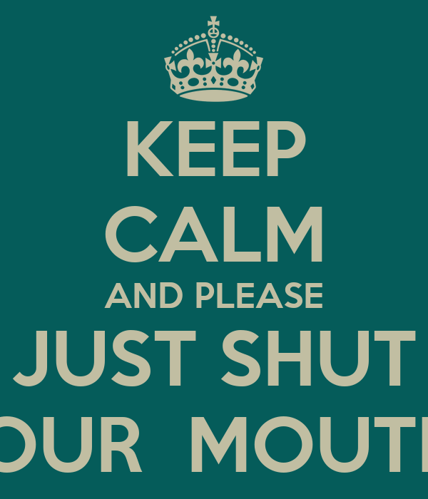 KEEP CALM AND PLEASE JUST SHUT YOUR  MOUTH !