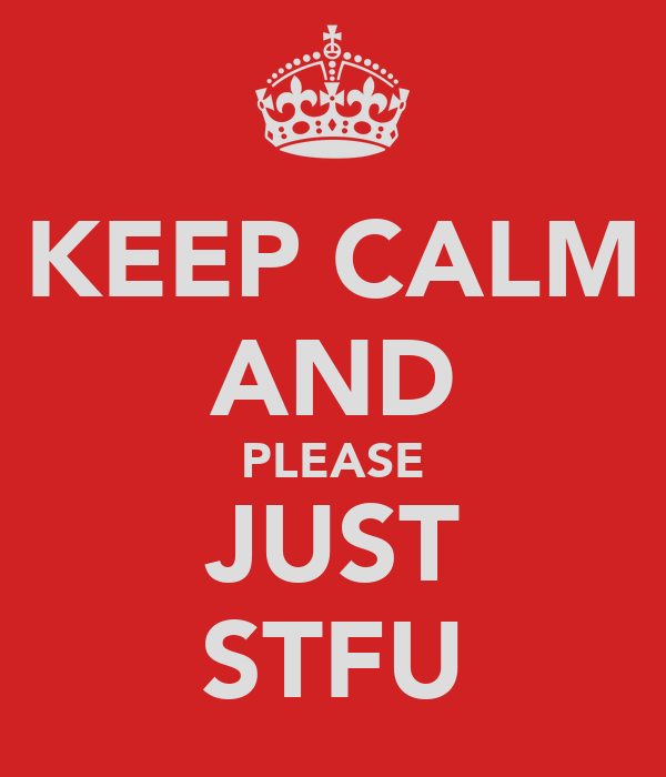 KEEP CALM AND PLEASE JUST STFU