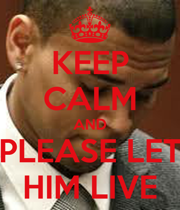 KEEP CALM AND PLEASE LET HIM LIVE