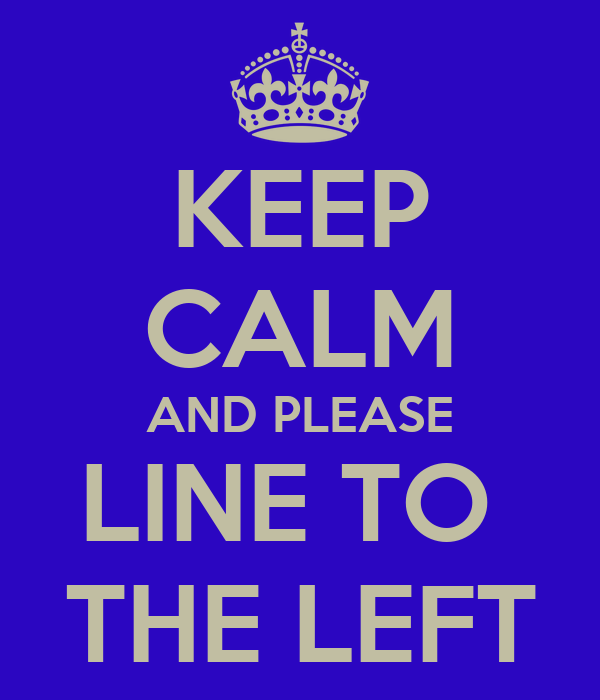 KEEP CALM AND PLEASE LINE TO  THE LEFT
