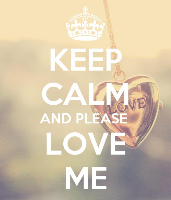 KEEP CALM AND PLEASE  LOVE ME