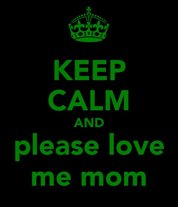 KEEP CALM AND please love me mom