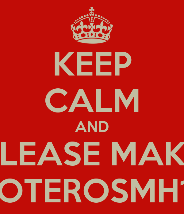 KEEP CALM AND PLEASE MAKE DOTEROSMH14