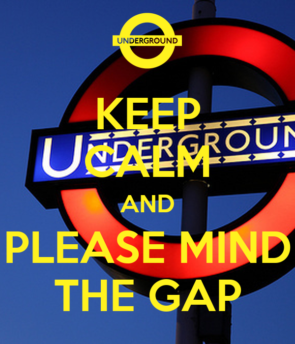 KEEP CALM AND PLEASE MIND THE GAP