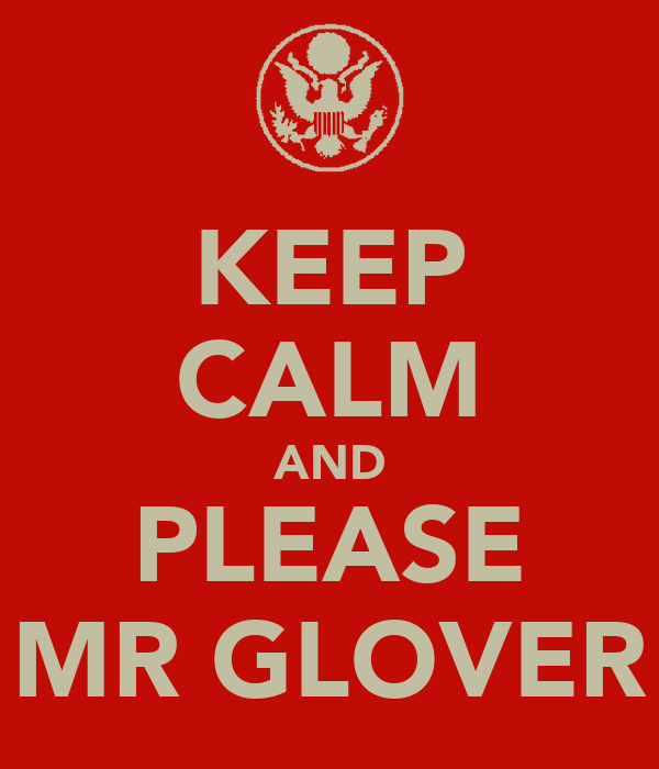 KEEP CALM AND PLEASE MR GLOVER