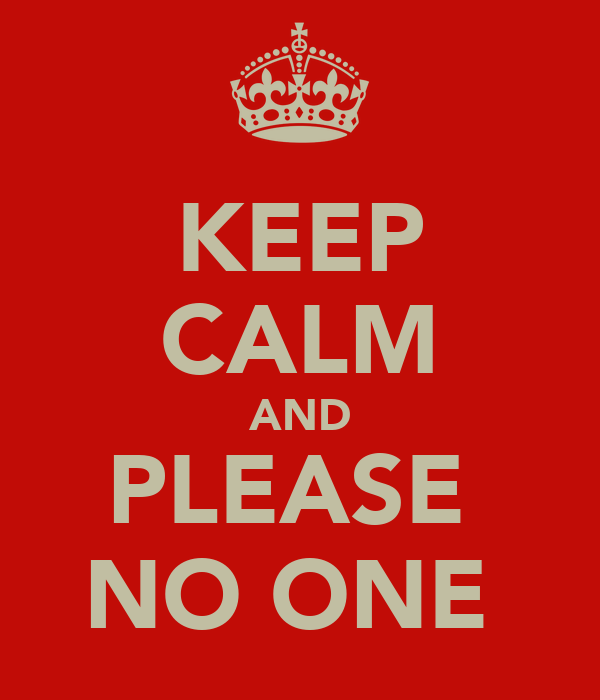 KEEP CALM AND PLEASE  NO ONE