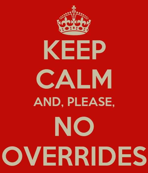 KEEP CALM AND, PLEASE, NO OVERRIDES