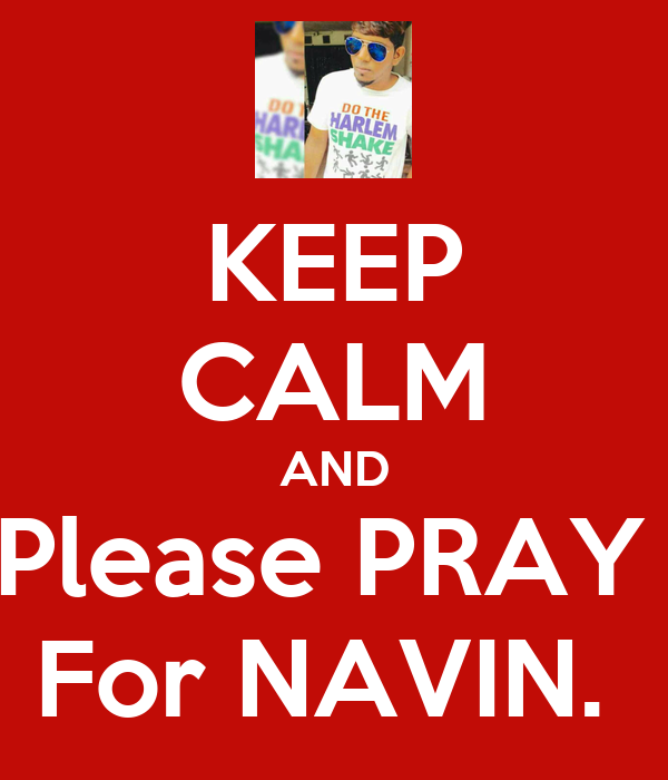 KEEP CALM AND Please PRAY  For NAVIN.