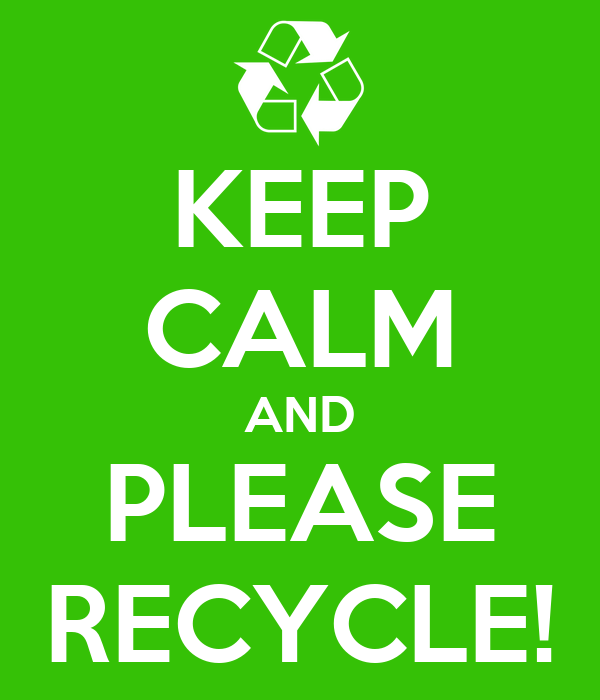 KEEP CALM AND PLEASE RECYCLE!