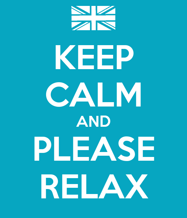 KEEP CALM AND PLEASE RELAX
