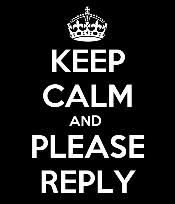 KEEP CALM AND  PLEASE REPLY