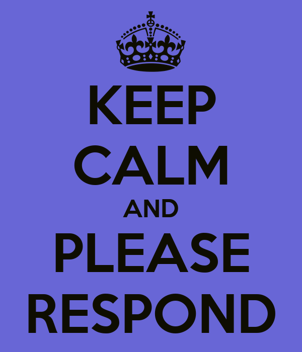 KEEP CALM AND PLEASE RESPOND