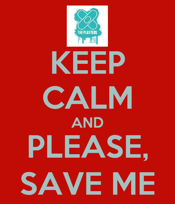 KEEP CALM AND PLEASE, SAVE ME