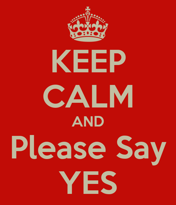 KEEP CALM AND Please Say YES