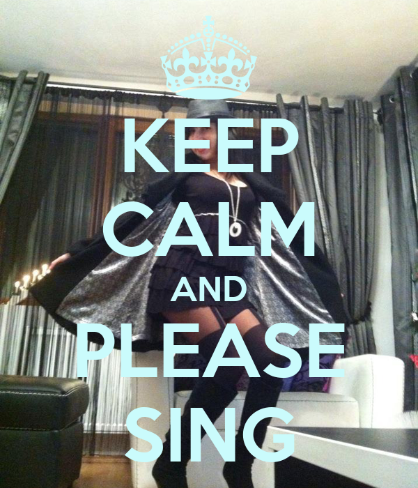 KEEP CALM AND PLEASE SING