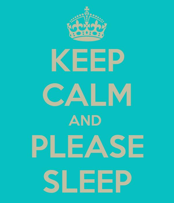 KEEP CALM AND  PLEASE SLEEP