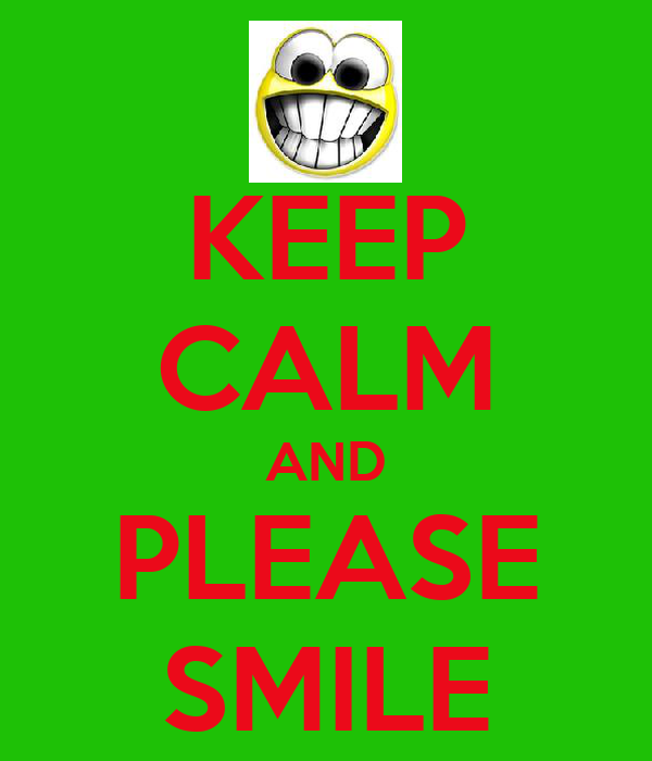 KEEP CALM AND PLEASE SMILE