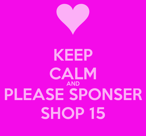 KEEP CALM AND PLEASE SPONSER SHOP 15