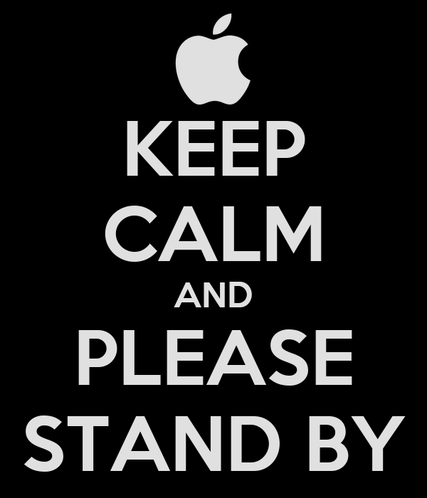 KEEP CALM AND PLEASE STAND BY