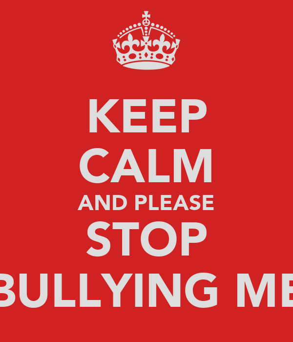 KEEP CALM AND PLEASE STOP BULLYING ME
