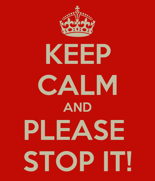 KEEP CALM AND PLEASE  STOP IT!